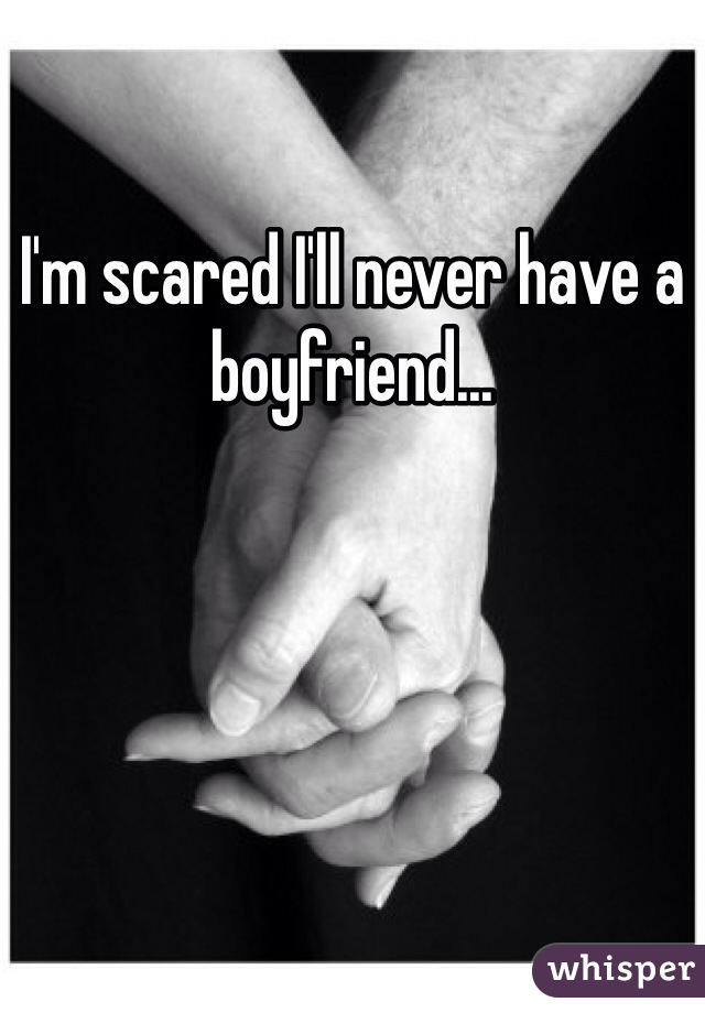 I'm scared I'll never have a boyfriend...