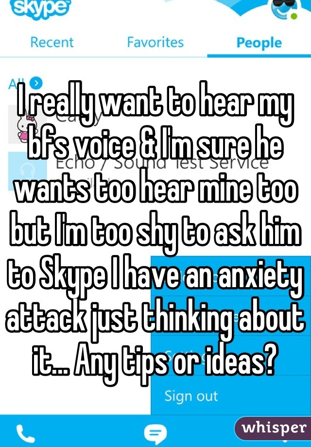 I really want to hear my bfs voice & I'm sure he wants too hear mine too but I'm too shy to ask him to Skype I have an anxiety attack just thinking about it... Any tips or ideas?