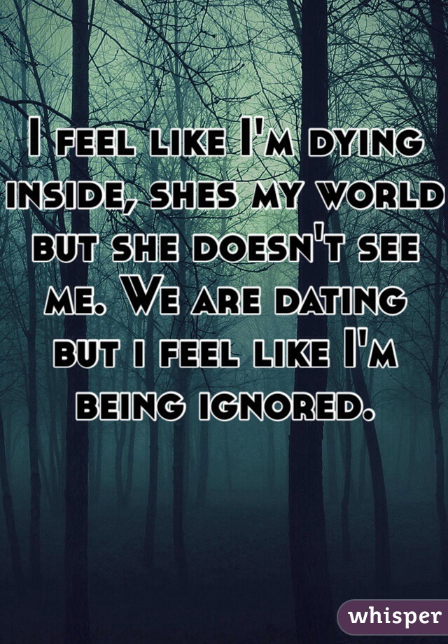 I feel like I'm dying inside, shes my world but she doesn't see me. We are dating but i feel like I'm being ignored.