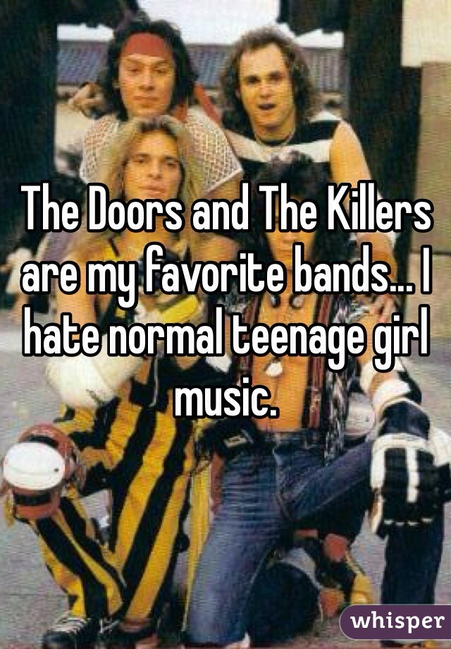 The Doors and The Killers are my favorite bands... I hate normal teenage girl music.