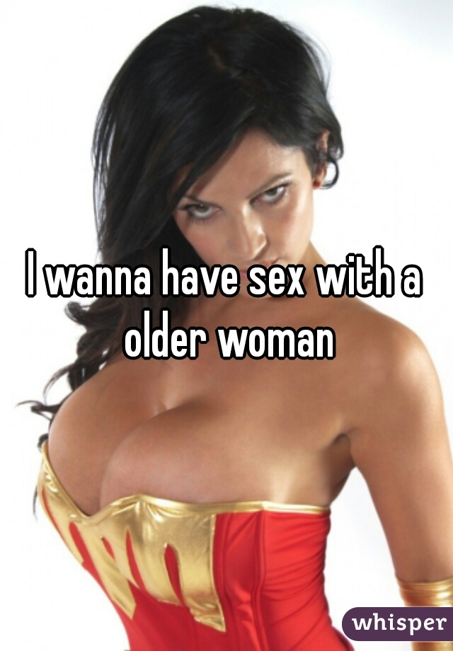 I wanna have sex with a older woman