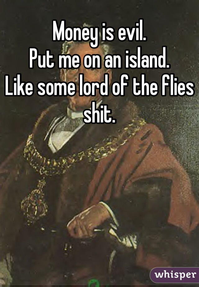 Money is evil.  Put me on an island. Like some lord of the flies shit.