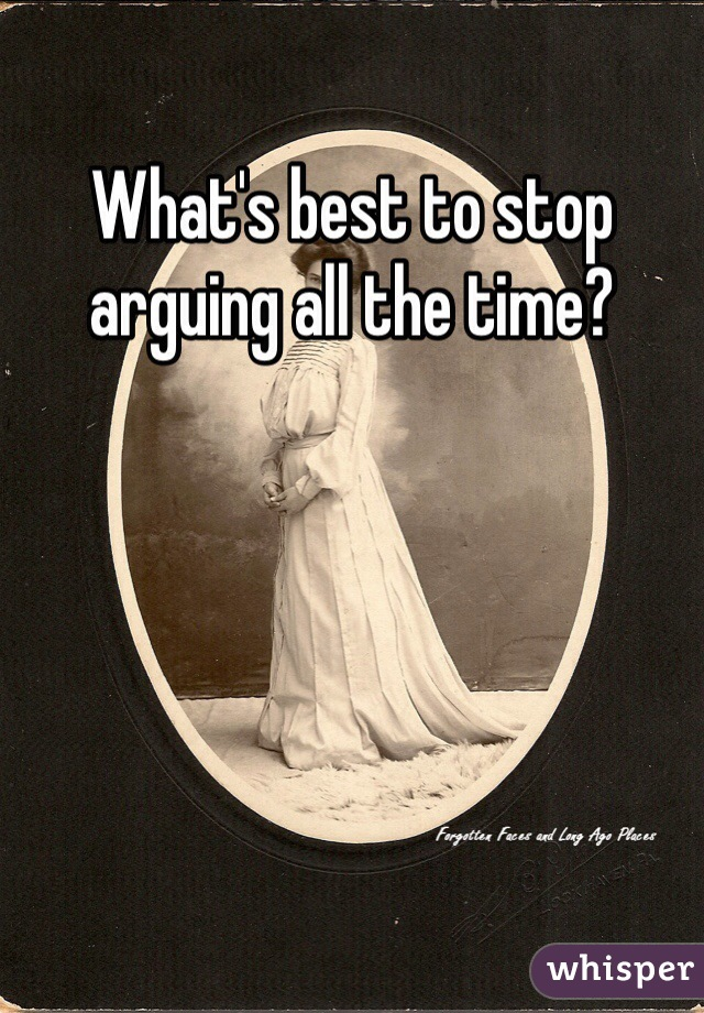 What's best to stop arguing all the time?
