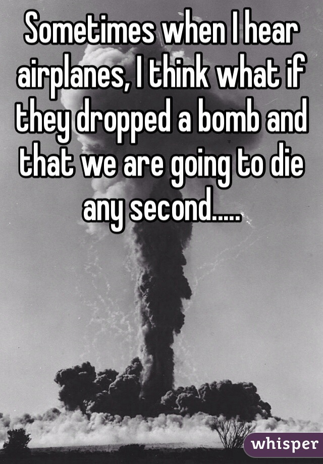 Sometimes when I hear airplanes, I think what if they dropped a bomb and that we are going to die any second.....
