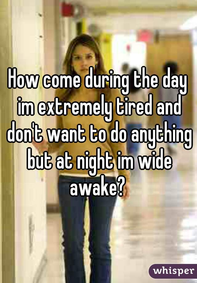 How come during the day im extremely tired and don't want to do anything but at night im wide awake?