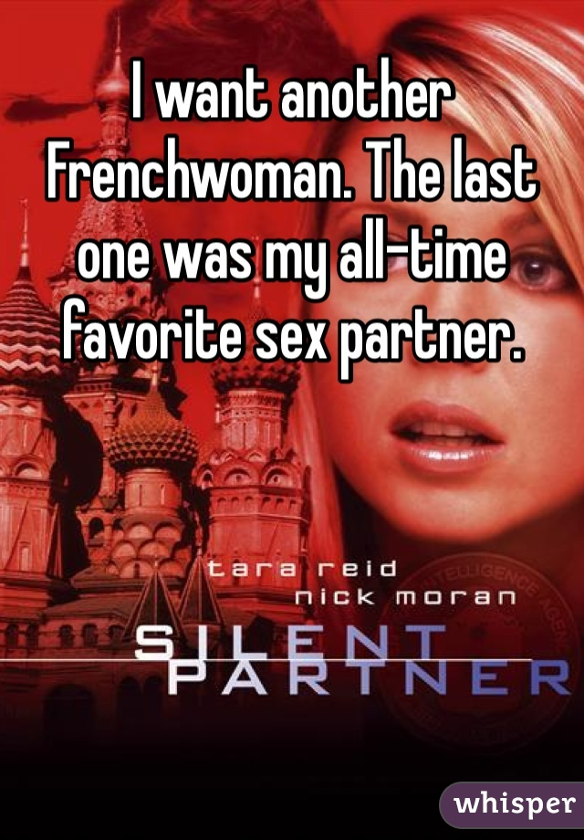 I want another Frenchwoman. The last one was my all-time favorite sex partner.