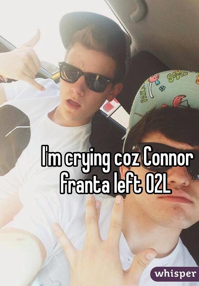 I'm crying coz Connor franta left O2L