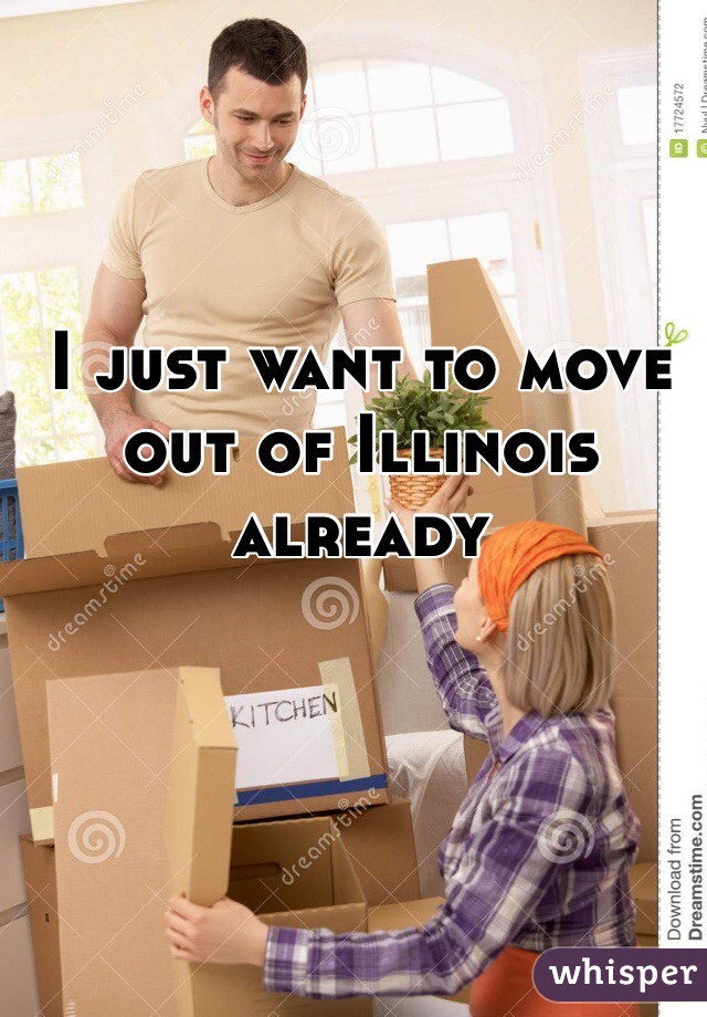 I just want to move out of Illinois already