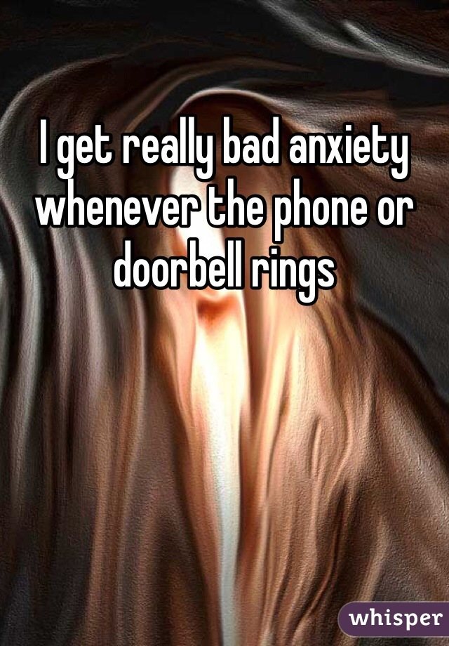 I get really bad anxiety whenever the phone or doorbell rings