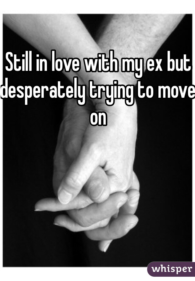 Still in love with my ex but desperately trying to move on