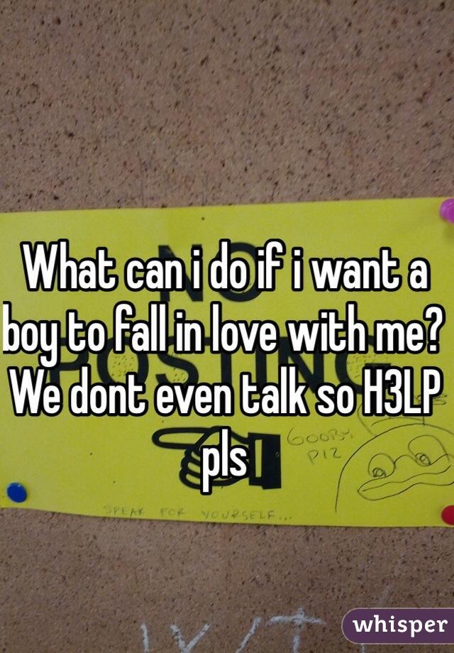 What can i do if i want a boy to fall in love with me? We dont even talk so H3LP pls