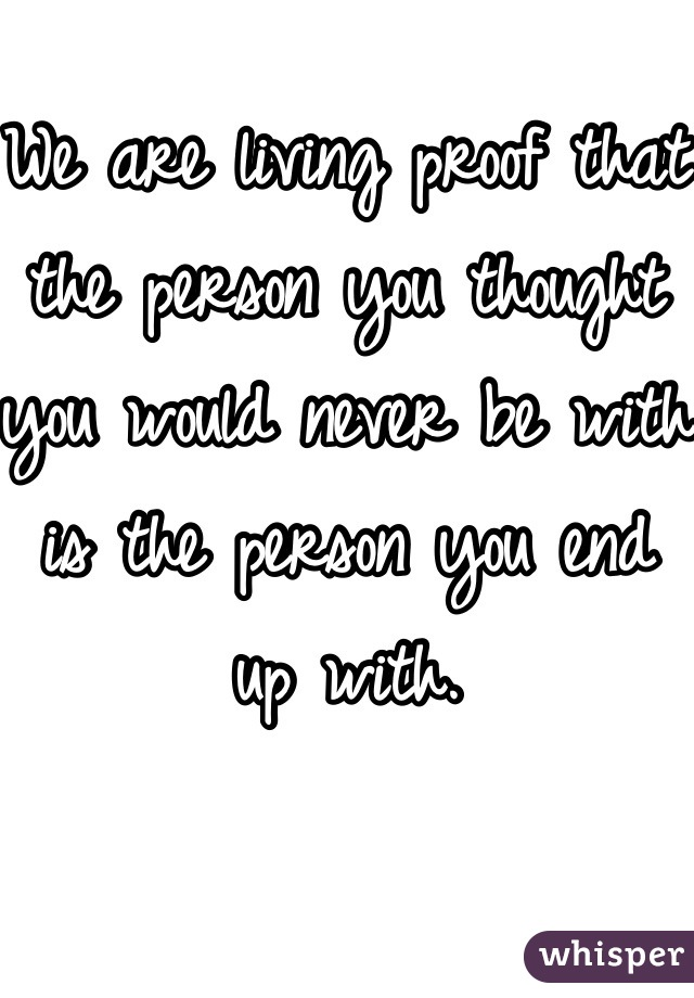 We are living proof that the person you thought you would never be with is the person you end up with.