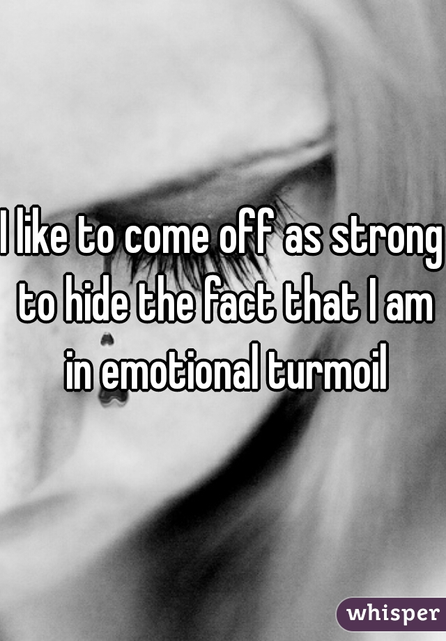 I like to come off as strong to hide the fact that I am in emotional turmoil