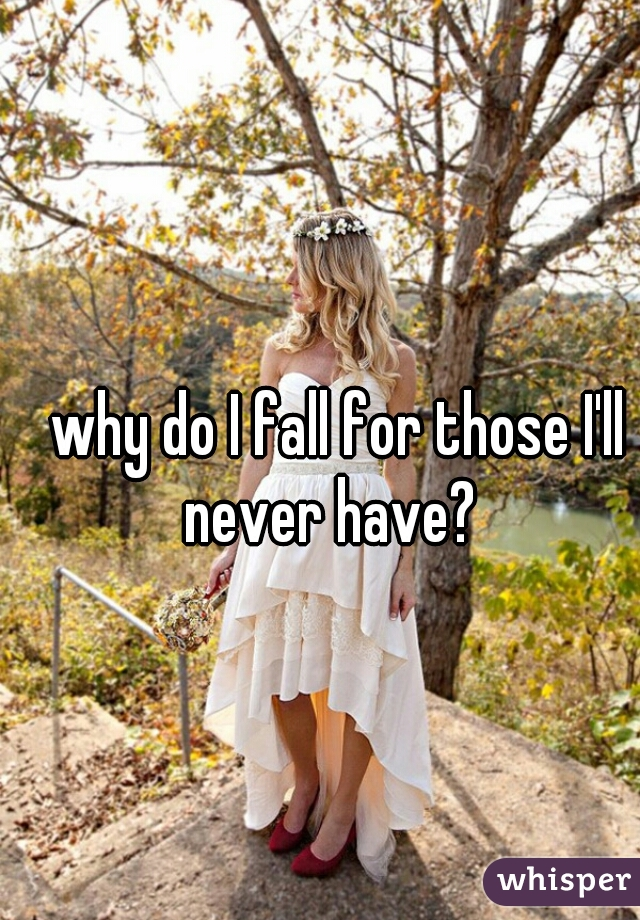 why do I fall for those I'll never have?