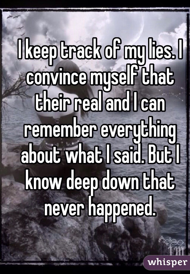 I keep track of my lies. I convince myself that their real and I can remember everything about what I said. But I know deep down that never happened.