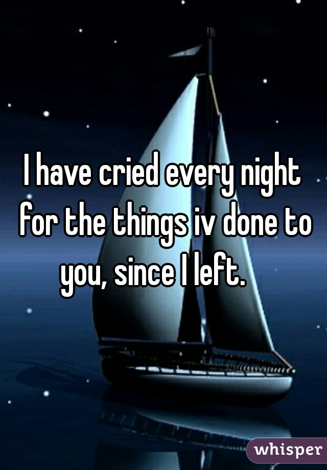 I have cried every night for the things iv done to you, since I left.