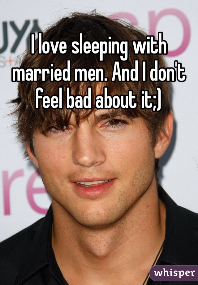 I love sleeping with married men. And I don't feel bad about it;)