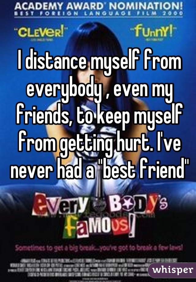 "I distance myself from everybody , even my friends, to keep myself from getting hurt. I've never had a ""best friend"""