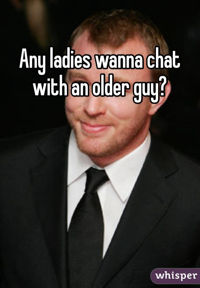 Any ladies wanna chat with an older guy?