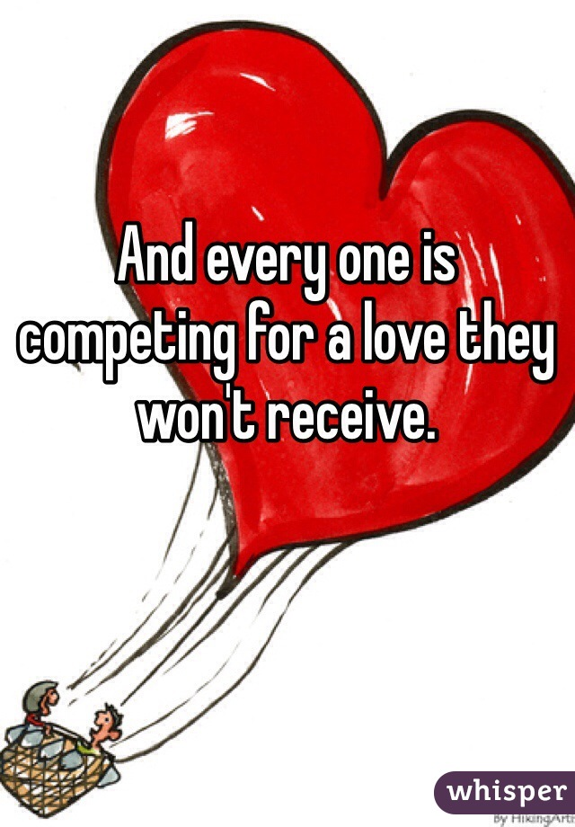 And every one is competing for a love they won't receive.