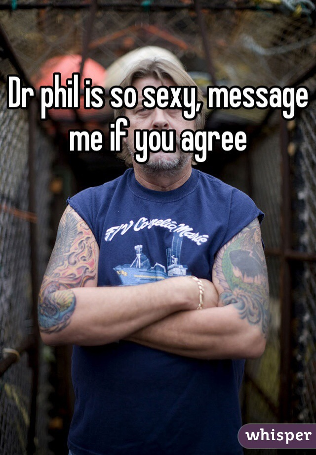Dr phil is so sexy, message me if you agree