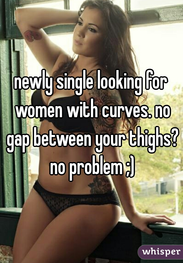 newly single looking for women with curves. no gap between your thighs? no problem ;)