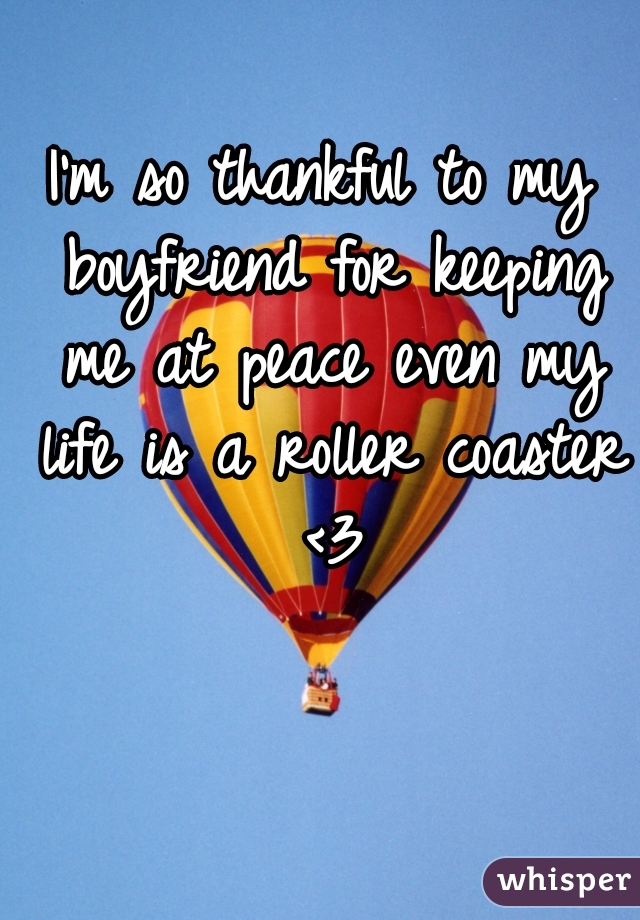 I'm so thankful to my boyfriend for keeping me at peace even my life is a roller coaster <3