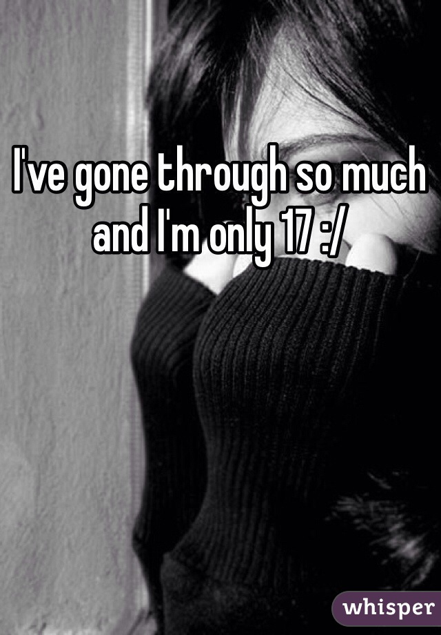 I've gone through so much and I'm only 17 :/