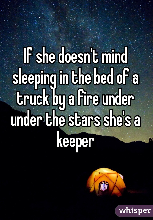 If she doesn't mind sleeping in the bed of a truck by a fire under under the stars she's a keeper
