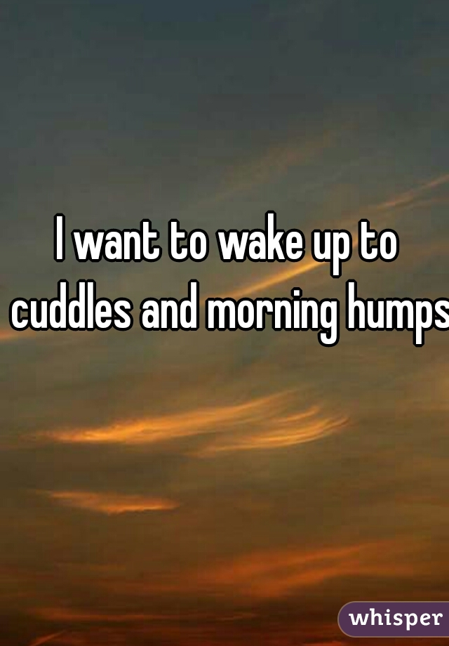 I want to wake up to cuddles and morning humps