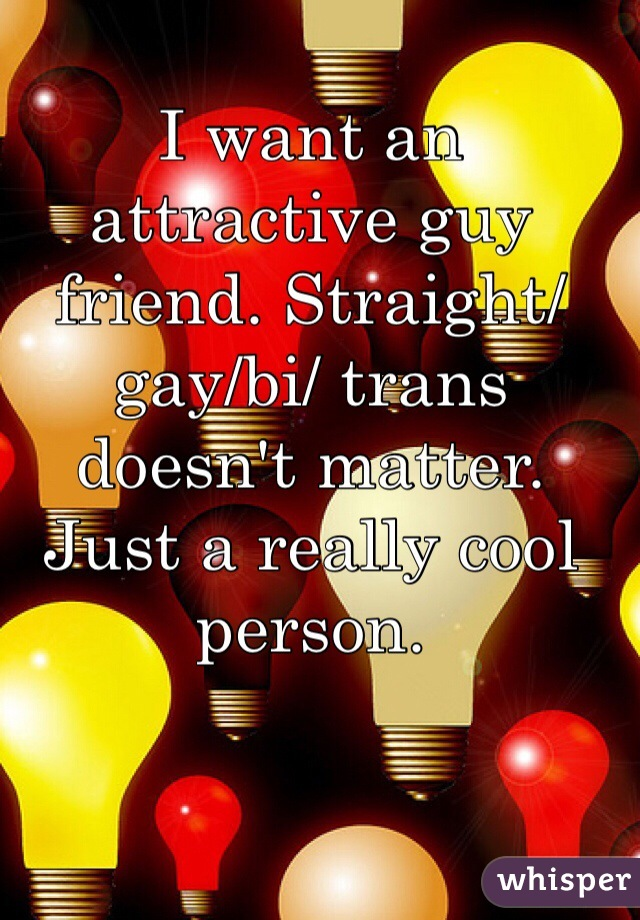 I want an attractive guy friend. Straight/gay/bi/ trans doesn't matter. Just a really cool person.