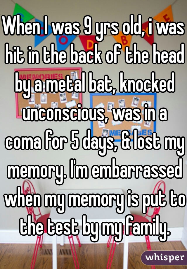 When I was 9 yrs old, i was hit in the back of the head by a metal bat, knocked unconscious, was in a coma for 5 days, & lost my memory. I'm embarrassed when my memory is put to the test by my family.