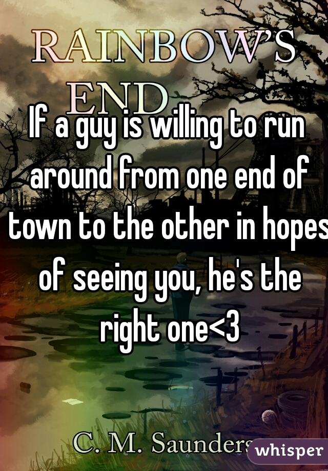 If a guy is willing to run around from one end of town to the other in hopes of seeing you, he's the right one<3
