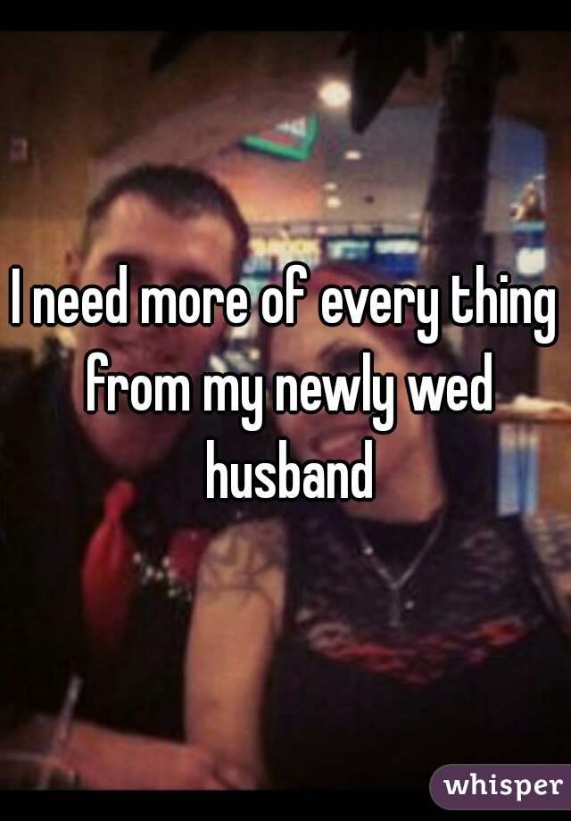 I need more of every thing from my newly wed husband