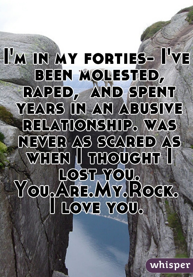 I'm in my forties- I've been molested, raped,  and spent years in an abusive relationship. was never as scared as when I thought I lost you. You.Are.My.Rock. I love you.
