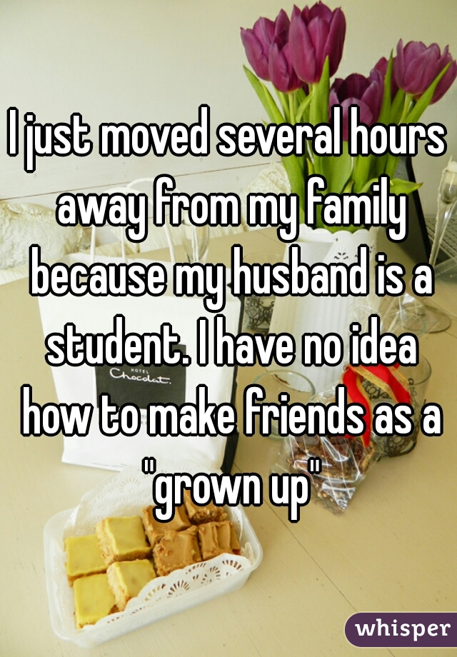 """I just moved several hours away from my family because my husband is a student. I have no idea how to make friends as a """"grown up"""""""