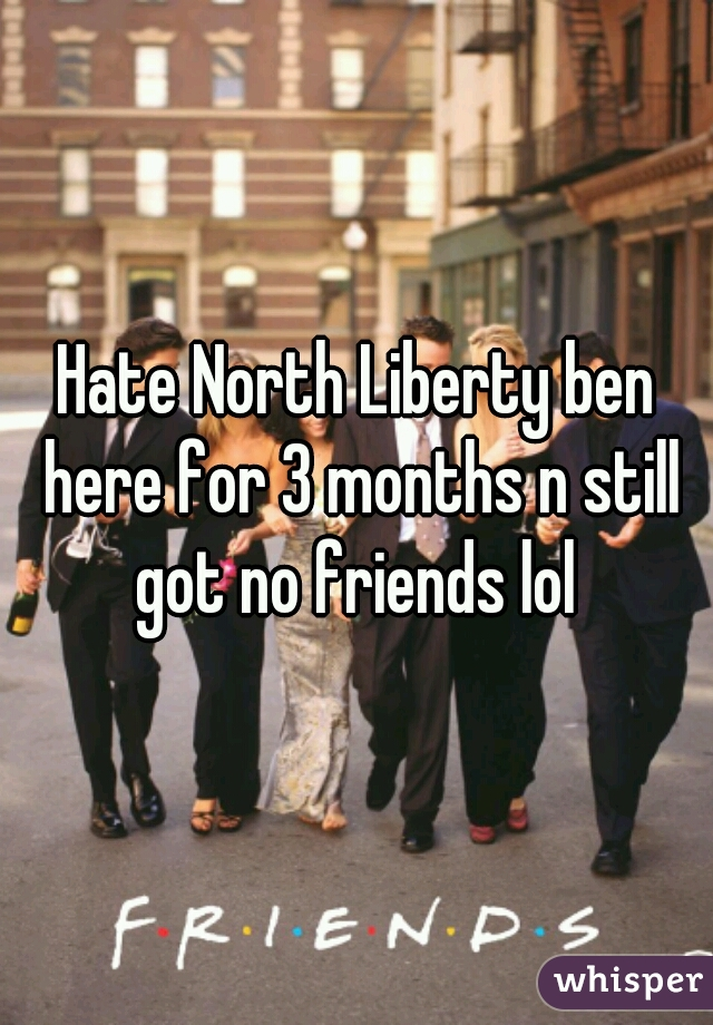Hate North Liberty ben here for 3 months n still got no friends lol