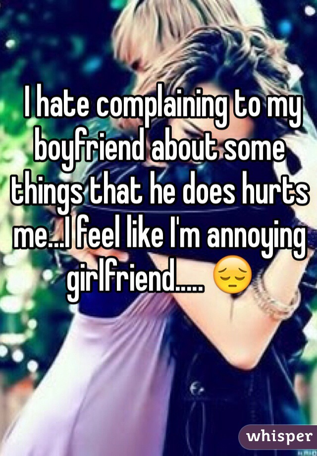 I hate complaining to my boyfriend about some things that he does hurts me...I feel like I'm annoying girlfriend..... 😔