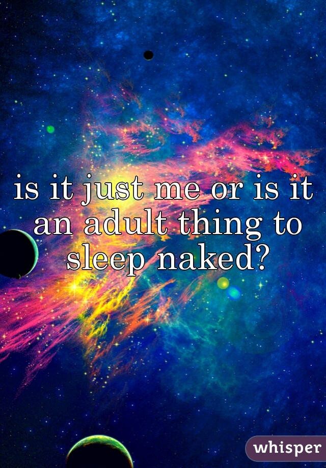is it just me or is it an adult thing to sleep naked?