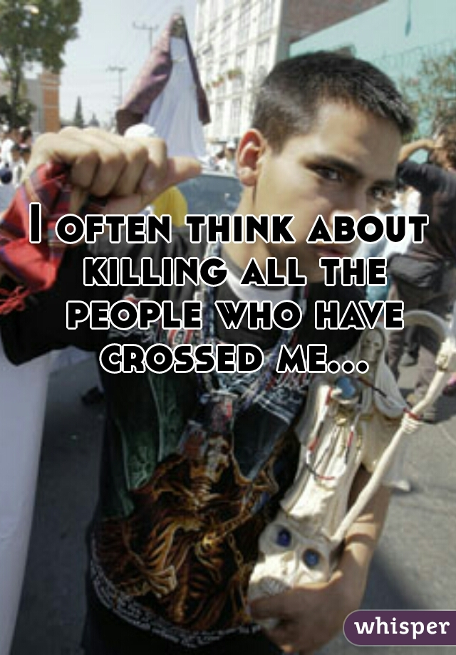 I often think about killing all the people who have crossed me...