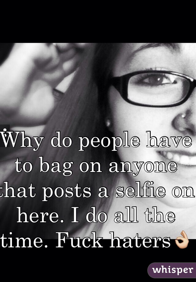 Why do people have to bag on anyone that posts a selfie on here. I do all the time. Fuck haters👌