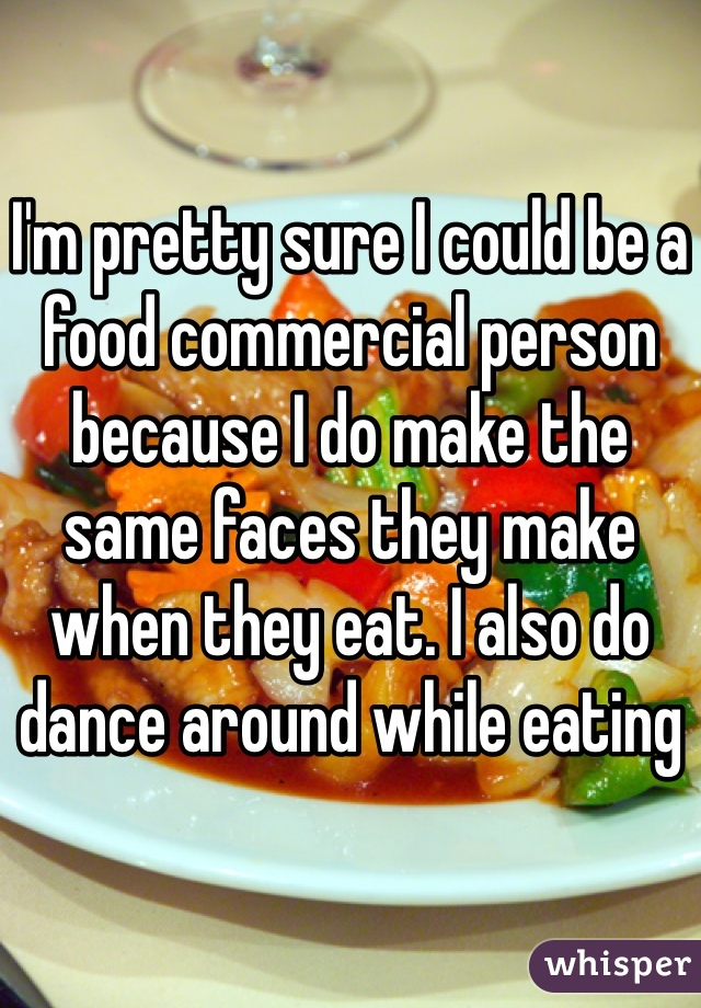I'm pretty sure I could be a food commercial person because I do make the same faces they make when they eat. I also do dance around while eating
