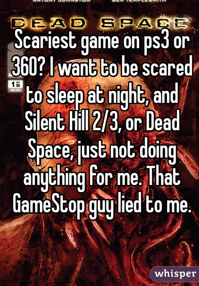 Scariest game on ps3 or 360? I want to be scared to sleep at night, and Silent Hill 2/3, or Dead Space, just not doing anything for me. That GameStop guy lied to me.