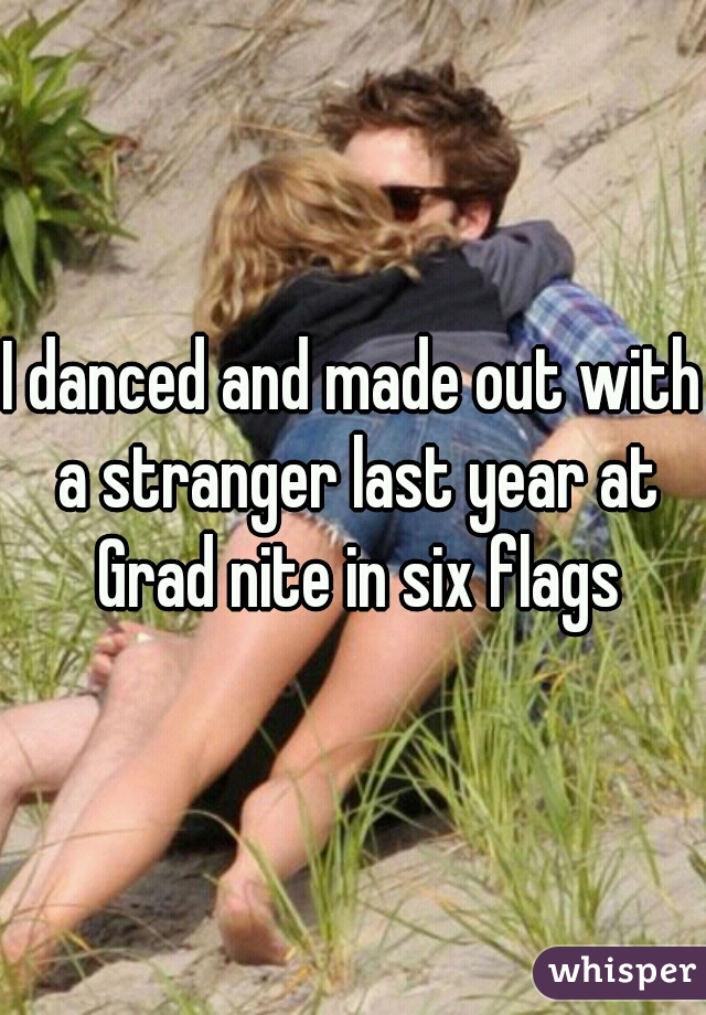 I danced and made out with a stranger last year at Grad nite in six flags
