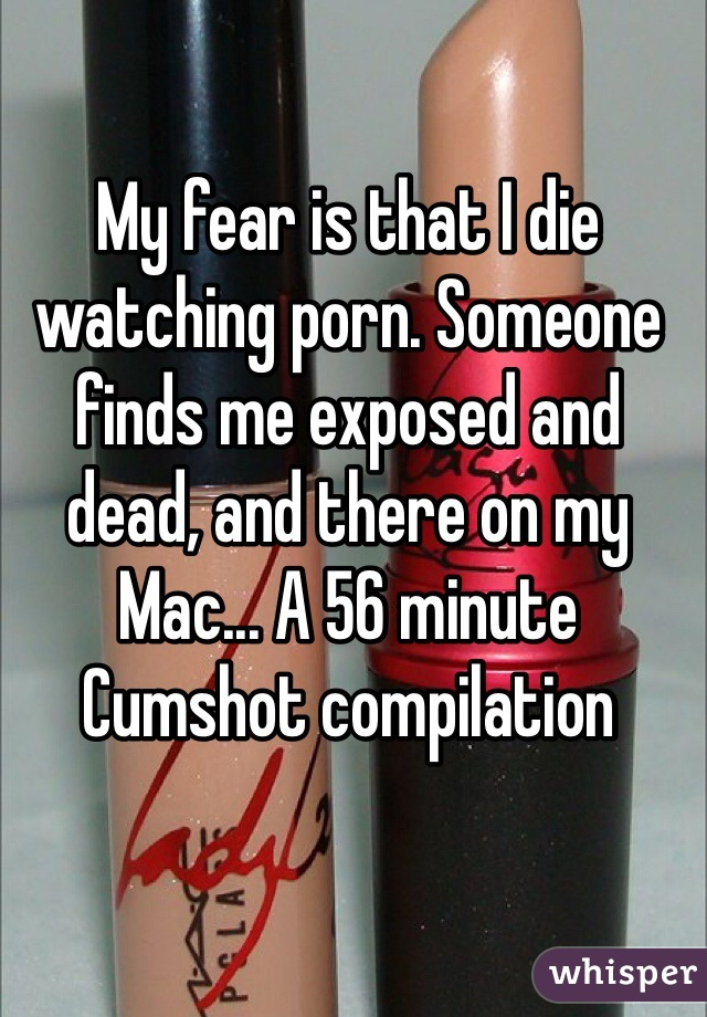 My fear is that I die watching porn. Someone finds me exposed and dead, and there on my Mac... A 56 minute Cumshot compilation