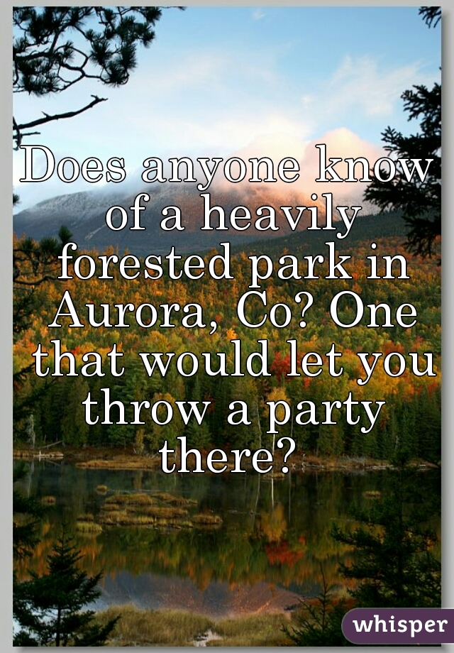 Does anyone know of a heavily forested park in Aurora, Co? One that would let you throw a party there?