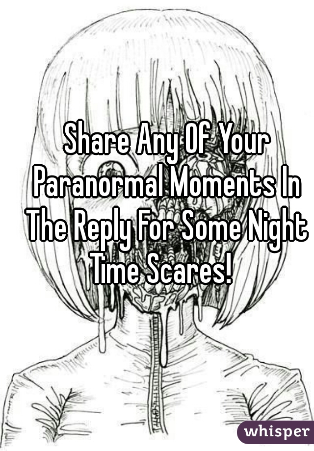 Share Any Of Your Paranormal Moments In The Reply For Some Night Time Scares!