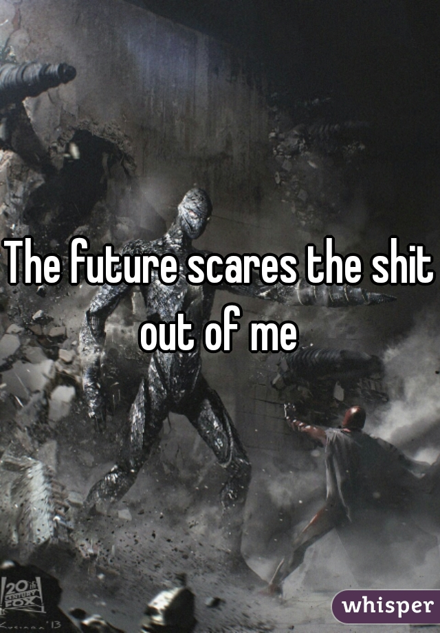 The future scares the shit out of me