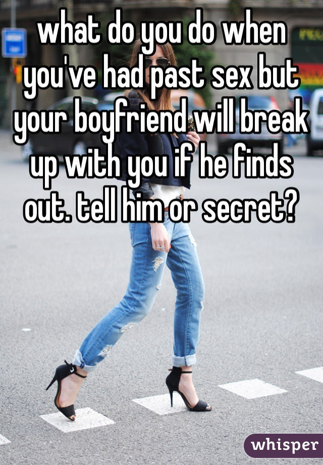 what do you do when you've had past sex but your boyfriend will break up with you if he finds out. tell him or secret?