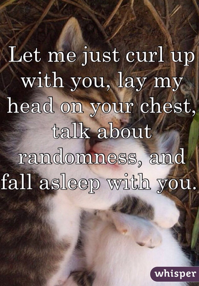 Let me just curl up with you, lay my head on your chest, talk about randomness, and fall asleep with you.